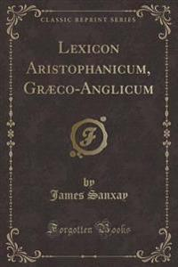 Lexicon Aristophanicum, Græco-Anglicum (Classic Reprint)