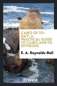 Cairo of To-Day; A Practical Guide to Cairo and Its Environs