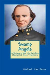 Swamp Angels: A History of the 11th Battalion (Spaight's) Texas Volunteers