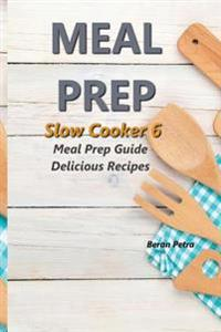 Meal Prep - Slow Cooker 6: Meal Prep Guide - Delicious Recipes