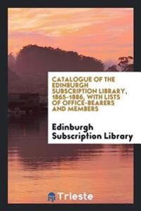 Catalogue of the Edinburgh Subscription Library, 1865-1886, with Lists of Office-Bearers and Members