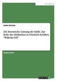 """Die literarische Gattung der Idylle. Zur Rolle des Idyllischen in Friedrich Schillers """"Wilhelm Tell"""""""