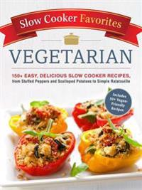 Slow Cooker Favorites Vegetarian: 150+ Easy, Delicious Slow Cooker Recipes, from Stuffed Peppers and Scalloped Potatoes to Simple Ratatouille