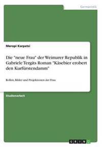 """Die """"Neue Frau"""" Der Weimarer Republik in Gabriele Tergits Roman """"Kasebier Erobert Den Kurfurstendamm"""""""