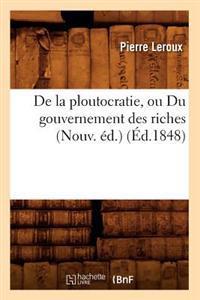 de la Ploutocratie, Ou Du Gouvernement Des Riches (Nouv. Ed.) (Ed.1848)