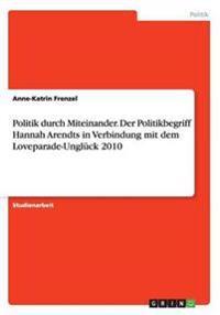 Politik durch Miteinander. Der Politikbegriff Hannah Arendts in Verbindung mit dem Loveparade-Unglück 2010