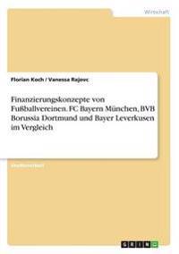 Finanzierungskonzepte von Fußballvereinen. FC Bayern München, BVB Borussia Dortmund und Bayer Leverkusen im Vergleich