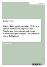 Moglichkeiten Padagogischer Forderung Der Ich- Und Sozialkompetenz Bei 5-6-Jahrigen Integrationskindern Mit Wahrnehmungsstorungen - Betrachtet an Eine