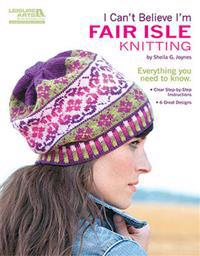 I Can't Believe I'm Fair Isle Knitting (Leisure Arts #5553)