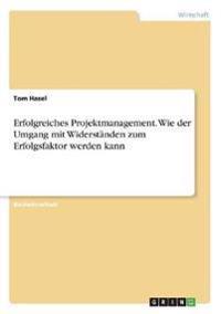 Erfolgreiches Projektmanagement. Wie Der Umgang Mit Widerstanden Zum Erfolgsfaktor Werden Kann