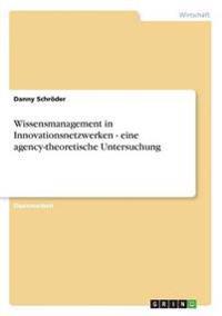 Wissensmanagement in Innovationsnetzwerken - eine agency-theoretische Untersuchung