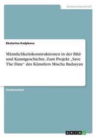 """Männlichkeitskonstruktionen in der Bild- und Kunstgeschichte. Zum Projekt """"Save The Date"""" des Künstlers Mischa Badasyan"""