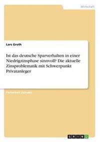 Ist das deutsche Sparverhalten in einer Niedrigzinsphase sinnvoll? Die aktuelle Zinsproblematik mit Schwerpunkt Privatanleger