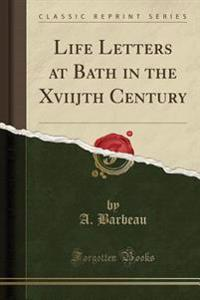 Life Letters at Bath in the Xviijth Century (Classic Reprint)