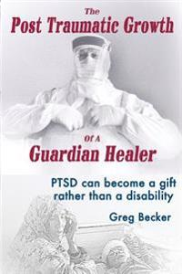 The Post Traumatic Growth of a Guardian Healer: Ptsd Can Become a Gift Rather Than a Lifetime Disability