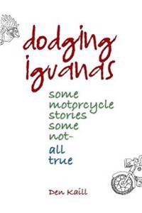 Dodging Iguanas: Some Motorcycle Stories, Some Not - All True