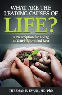 What Are the Leading Causes of Life?: A Prescription for Living at Your Highest and Best