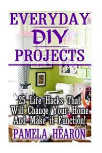 Everyday DIY Projects: 25 Life Hacks That Will Change Your Home and Make It Function!