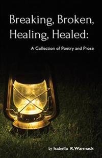 Breaking, Broken, Healing, Healed: A Collection of Poetry and Prose