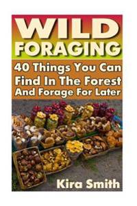 Wild Foraging: 40 Things You Can Find in the Forest and Forage for Later: (Preppers Survival Guide, Preper's Survival Books, Survival