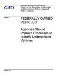 Federally Owned Vehicles, Agencies Should Improve Processes to Identify Underutilized Vehicles: Report to the Committee on Oversight and Government Re