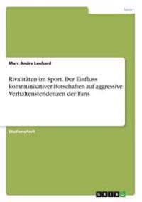 Rivalitäten im Sport. Der Einfluss kommunikativer Botschaften auf aggressive Verhaltenstendenzen der Fans