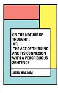On the Nature of Thought: Or, the Act of Thinking and Its Connexion with a Perspicuous Sentence
