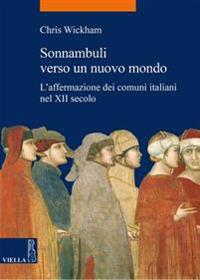 Sonnambuli Verso Un Nuovo Mondo: L'Affermazione Dei Comuni Italiani Nel XII Secolo