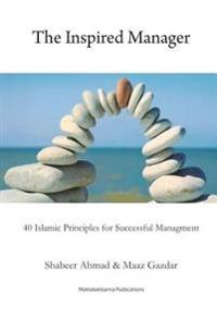 The Inspired Manager: 40 Islamic Principles for Successful Management
