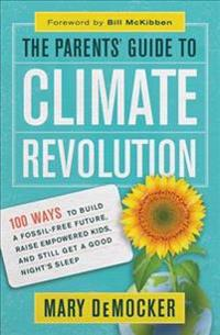 The Parentsa Guide to Climate Revolution: 100 Ways to Build a Fossil-Free Future, Raise Empowered Kids, and Still Get a Good Nightas Sleep