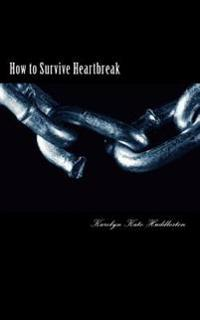 How to Survive Heartbreak: Dealing with the Hurt & Moving Ahead