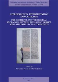 Appropriation, Interpretation and Criticism: Philosophical and Theological Exchanges Between the Arabic, Hebrew, and Latin Intellectual Traditions