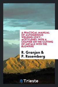 A Practical Manual of Autogenous Welding (Oxy-Acetylene): With a Chapter on the Cutting of Metals with the Blowpipe