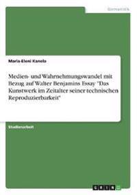 """Medien- und Wahrnehmungswandel mit Bezug auf Walter Benjamins Essay """"Das Kunstwerk im Zeitalter seiner technischen Reproduzierbarkeit"""""""