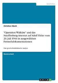 -Operation Walkure- Und Das Stauffenberg-Attentat Auf Adolf Hitler Vom 20. Juli 1944 in Ausgewahlten Fernsehdokumentationen