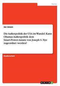 Die Außenpolitik der USA im Wandel. Kann Obamas Außenpolitik dem Smart-Power-Ansatz von Joseph S. Nye zugeordnet werden?