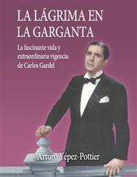 La Lagrima En La Garganta: La Fascinante Vida y Extraordinaria Vigencia de Carlos Gardel