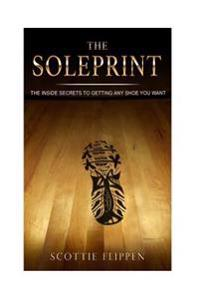 The Soleprint: The Inside Secrets to Getting Any Sneaker You Want