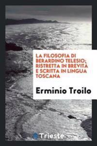 La Filosofia Di Berardino Telesio; Ristretta in Brevit� E Scritta in Lingua Toscana