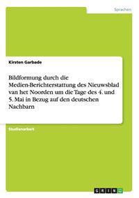 Bildformung Durch Die Medien-Berichterstattung Des Nieuwsblad Van Het Noorden Um Die Tage Des 4. Und 5. Mai in Bezug Auf Den Deutschen Nachbarn