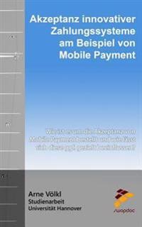 Akzeptanz Innovativer Zahlungssysteme Am Beispiel Von Mobile Payment: Wie Ist Es Um Die Akzeptanz Von Mobile Payment Bestellt Und Wie Lasst Sich Diese