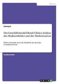 Das Geschäftsmodell Retail Clinics. Analyse des Marktumfeldes und der Marktsituation