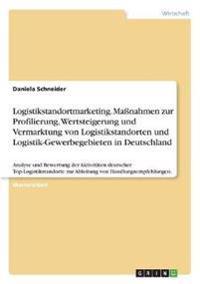 Logistikstandortmarketing. Maßnahmen zur Profilierung, Wertsteigerung und Vermarktung von Logistikstandorten und Logistik-Gewerbegebieten in Deutschland