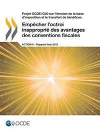 Projet Ocde/G20 Sur L'Erosion de la Base D'Imposition Et Le Transfert de Benefices Empecher L'Octroi Inapproprie Des Avantages Des Conventions Fiscales, Action 6 - Rapport Final 2015