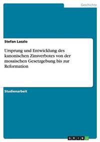 Ursprung Und Entwicklung Des Kanonischen Zinsverbotes Von Der Mosaischen Gesetzgebung Bis Zur Reformation