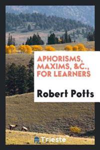 Aphorisms, Maxims, &C., for Learners