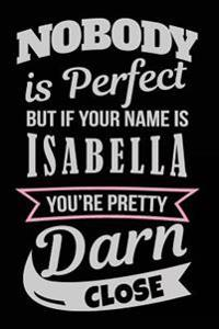 Nobody Is Perfect But If Your Name Is Isabella You're Pretty Darn Close: Personalized Journal Notebook for Girls, 6x9, 108 Lined Pages (Journals with
