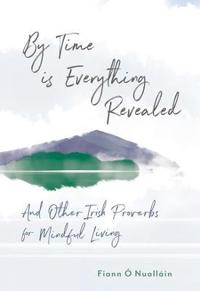 By time is everything revealed - and other irish proverbs for mindful livin