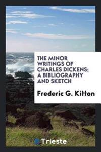 The Minor Writings of Charles Dickens; A Bibliography and Sketch