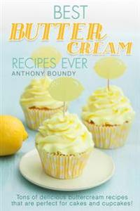 Best Buttercream Recipes Ever: Tons of Delicious Buttercream Recipes That Are Perfect for Cakes and Cupcakes!